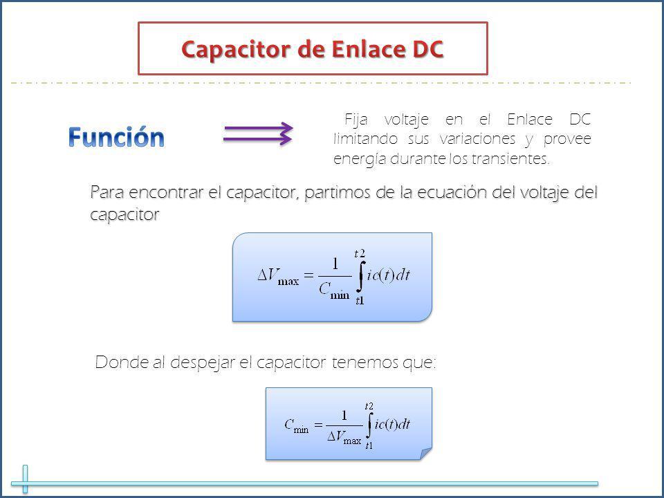 Fija voltaje en el Enlace DC limitando sus variaciones y provee energía durante los transientes. Para encontrar el capacitor, partimos de la ecuación