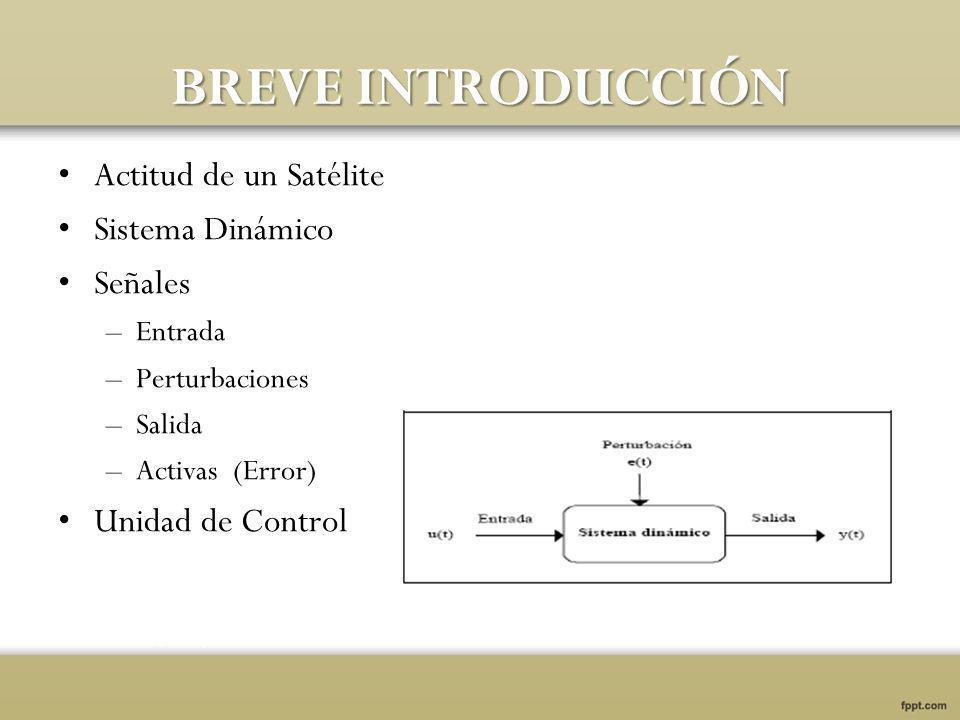 BREVE INTRODUCCIÓN Actitud de un Satélite Sistema Dinámico Señales –Entrada –Perturbaciones –Salida –Activas (Error) Unidad de Control