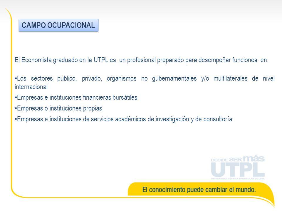 El Economista graduado en la UTPL es un profesional preparado para desempeñar funciones en: Los sectores público, privado, organismos no gubernamentales y/o multilaterales de nivel internacional Empresas e instituciones financieras bursátiles Empresas o instituciones propias Empresas e instituciones de servicios académicos de investigación y de consultoría CAMPO OCUPACIONAL