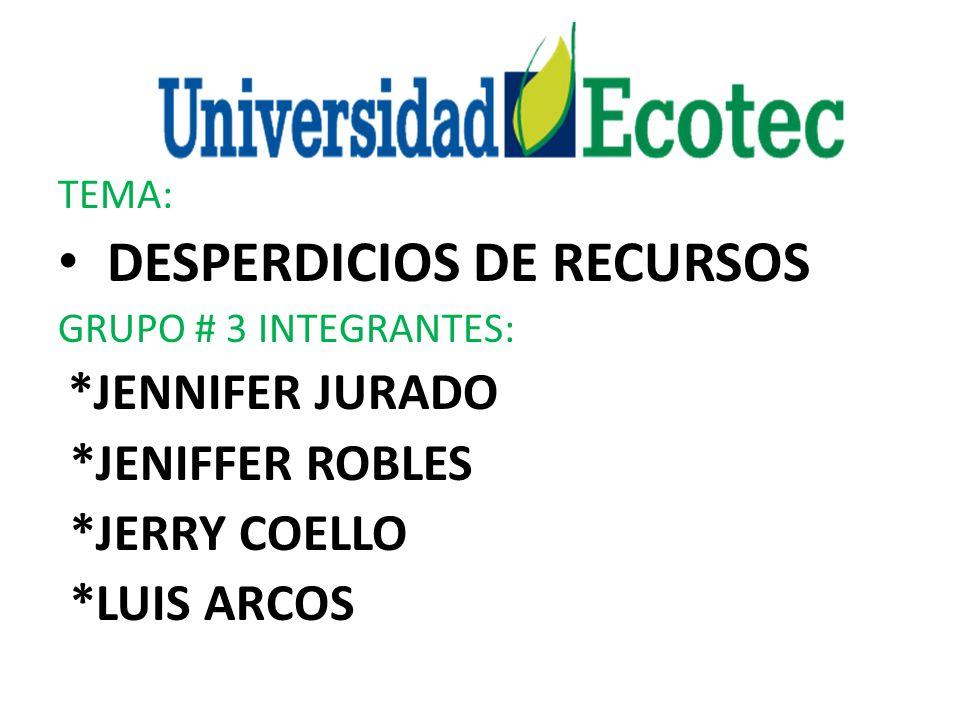TEMA: DESPERDICIOS DE RECURSOS GRUPO # 3 INTEGRANTES: *JENNIFER JURADO *JENIFFER ROBLES *JERRY COELLO *LUIS ARCOS
