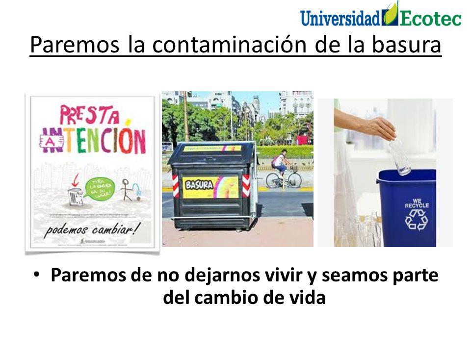 Paremos la contaminación de la basura Paremos de no dejarnos vivir y seamos parte del cambio de vida