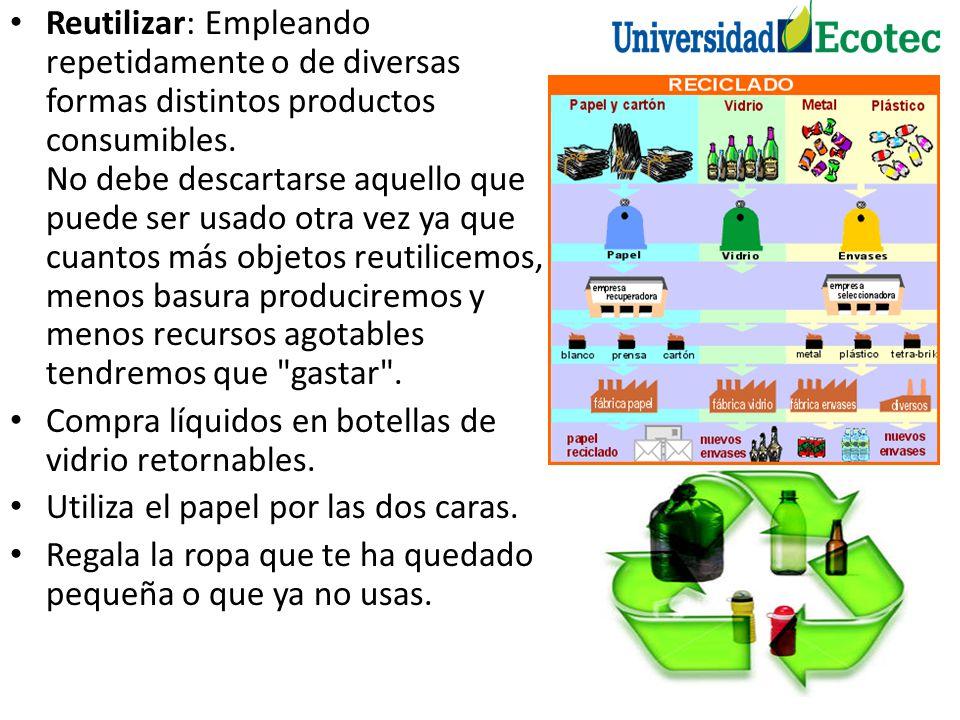 Reutilizar: Empleando repetidamente o de diversas formas distintos productos consumibles. No debe descartarse aquello que puede ser usado otra vez ya
