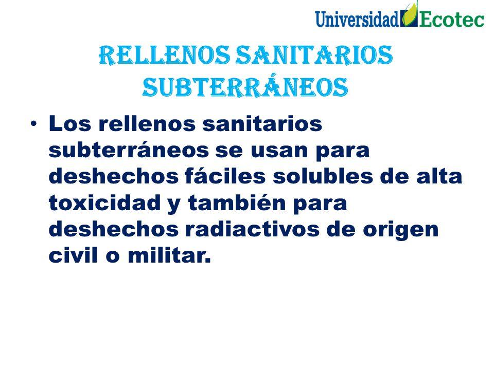 Rellenos sanitarios subterráneos Los rellenos sanitarios subterráneos se usan para deshechos fáciles solubles de alta toxicidad y también para deshech