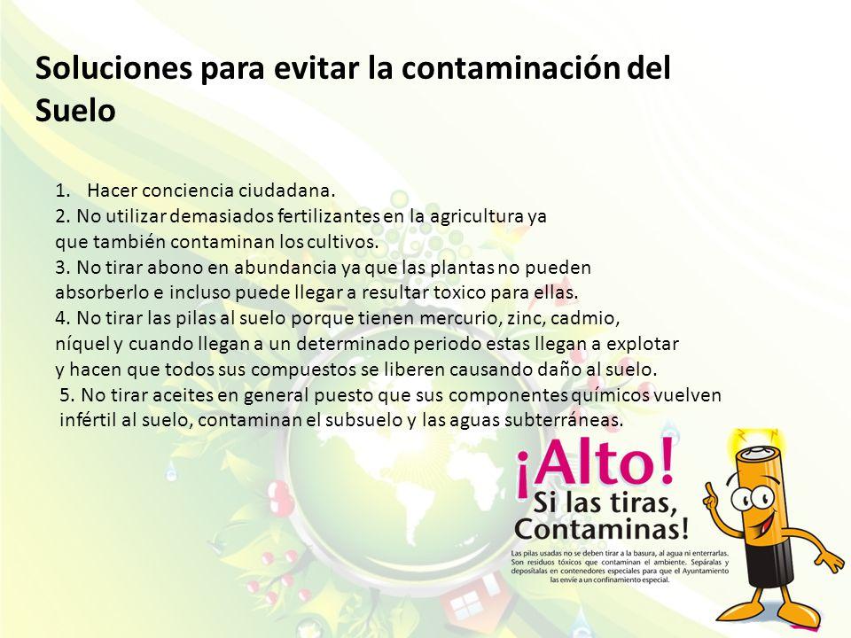 Soluciones para evitar la contaminación del Suelo 1.Hacer conciencia ciudadana. 2. No utilizar demasiados fertilizantes en la agricultura ya que tambi