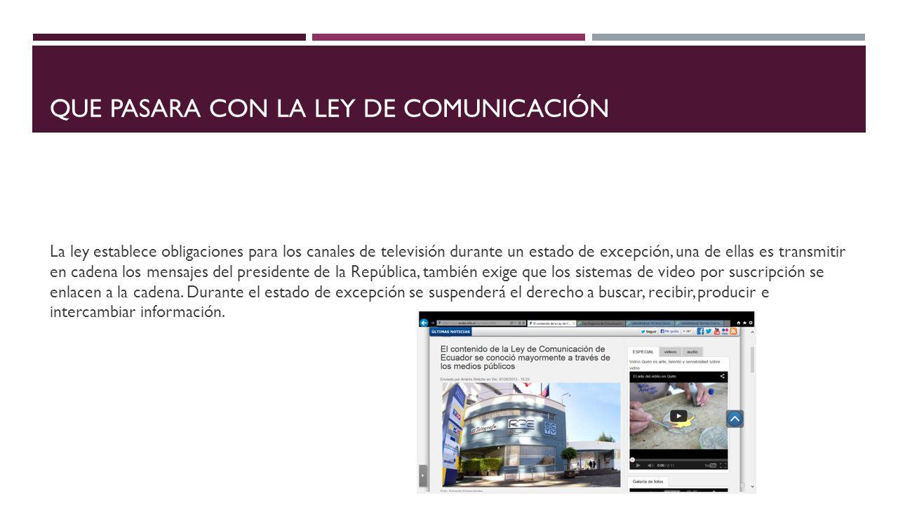 QUE PASARA CON LA LEY DE COMUNICACIÓN La ley establece obligaciones para los canales de televisión durante un estado de excepción, una de ellas es transmitir en cadena los mensajes del presidente de la República, también exige que los sistemas de video por suscripción se enlacen a la cadena.