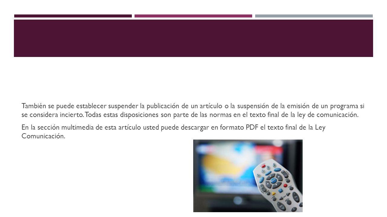 También se puede establecer suspender la publicación de un artículo o la suspensión de la emisión de un programa si se considera incierto. Todas estas
