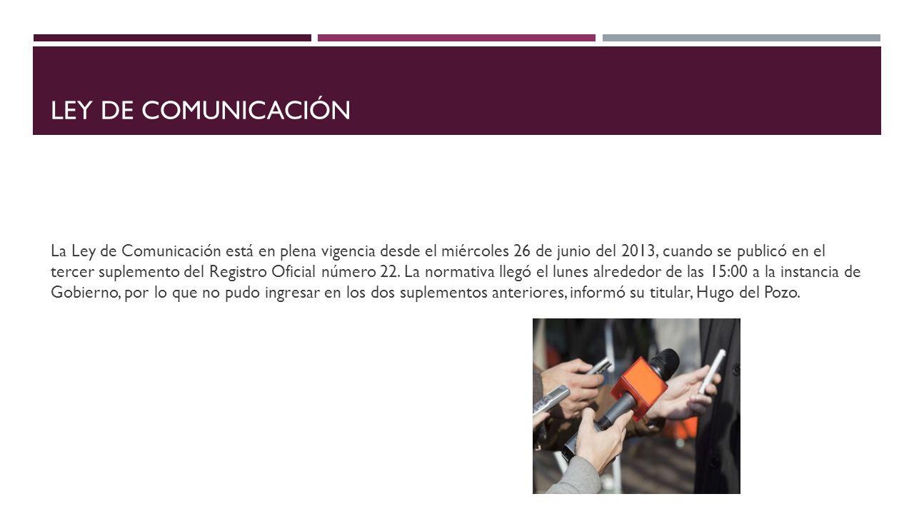 LEY DE COMUNICACIÓN La Ley de Comunicación está en plena vigencia desde el miércoles 26 de junio del 2013, cuando se publicó en el tercer suplemento d