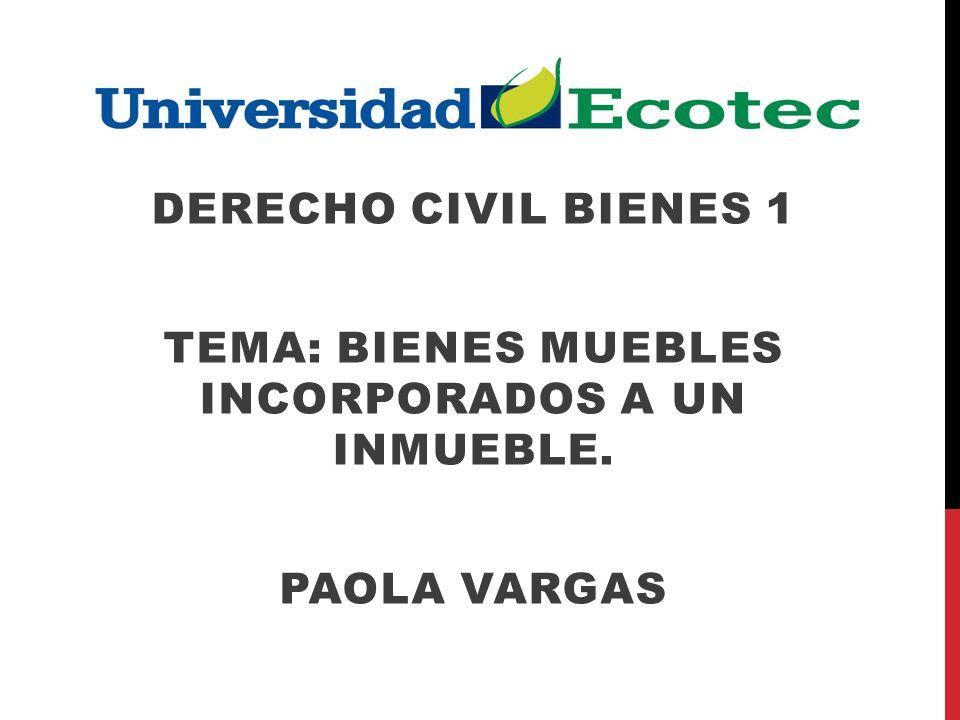 DERECHO CIVIL BIENES 1 TEMA: BIENES MUEBLES INCORPORADOS A UN INMUEBLE. PAOLA VARGAS