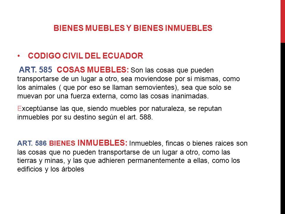 BIENES MUEBLES Y BIENES INMUEBLES CODIGO CIVIL DEL ECUADOR ART. 585 COSAS MUEBLES: Son las cosas que pueden transportarse de un lugar a otro, sea movi