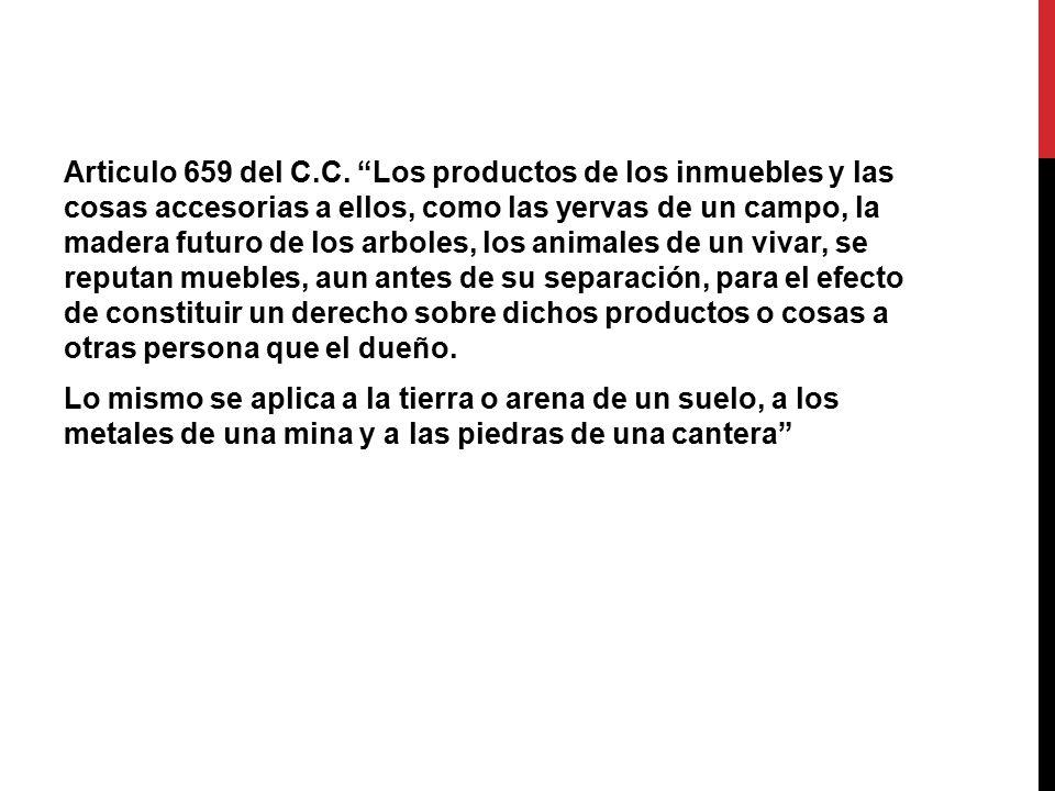 Articulo 659 del C.C. Los productos de los inmuebles y las cosas accesorias a ellos, como las yervas de un campo, la madera futuro de los arboles, los