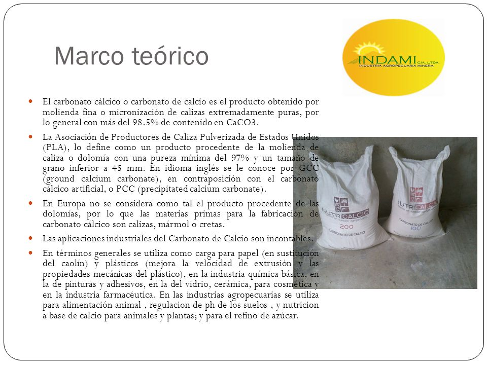 Marco teórico El carbonato cálcico o carbonato de calcio es el producto obtenido por molienda fina o micronización de calizas extremadamente puras, po