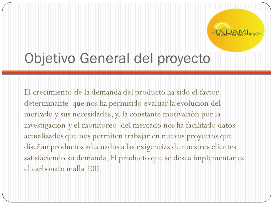 Objetivo General del proyecto El crecimiento de la demanda del producto ha sido el factor determinante que nos ha permitido evaluar la evolución del m