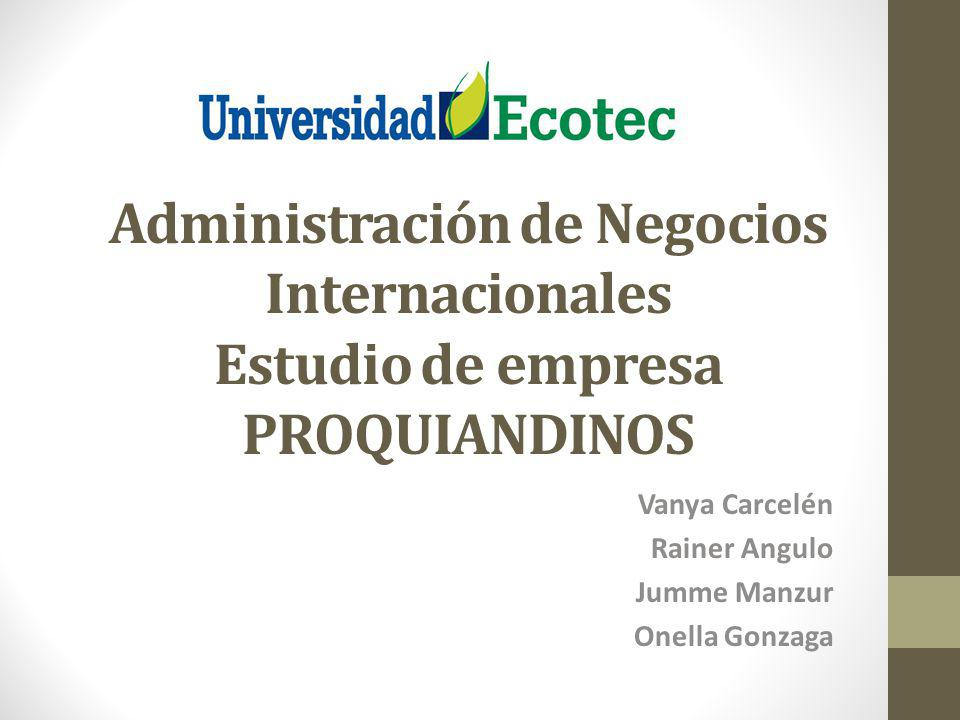Administración de Negocios Internacionales Estudio de empresa PROQUIANDINOS Vanya Carcelén Rainer Angulo Jumme Manzur Onella Gonzaga