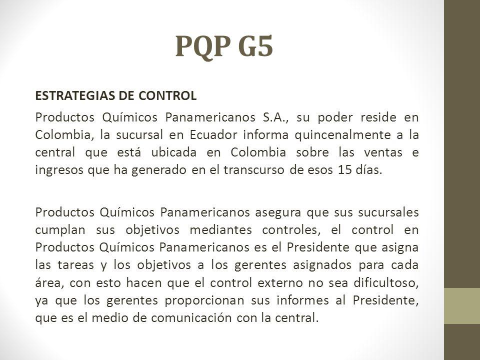 PQP G5 ESTRATEGIAS DE CONTROL Productos Químicos Panamericanos S.A., su poder reside en Colombia, la sucursal en Ecuador informa quincenalmente a la central que está ubicada en Colombia sobre las ventas e ingresos que ha generado en el transcurso de esos 15 días.