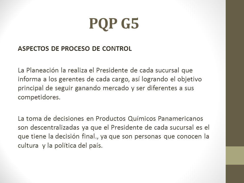 PQP G5 ASPECTOS DE PROCESO DE CONTROL La Planeación la realiza el Presidente de cada sucursal que informa a los gerentes de cada cargo, así logrando el objetivo principal de seguir ganando mercado y ser diferentes a sus competidores.