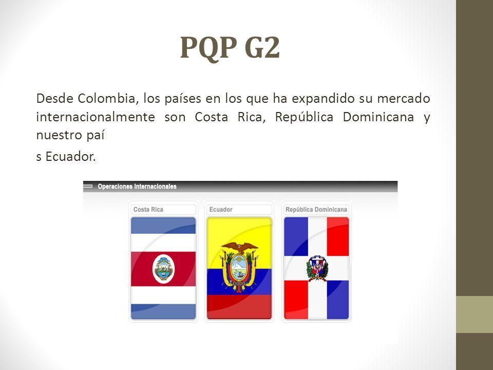 PQP G2 Desde Colombia, los países en los que ha expandido su mercado internacionalmente son Costa Rica, República Dominicana y nuestro paí s Ecuador.
