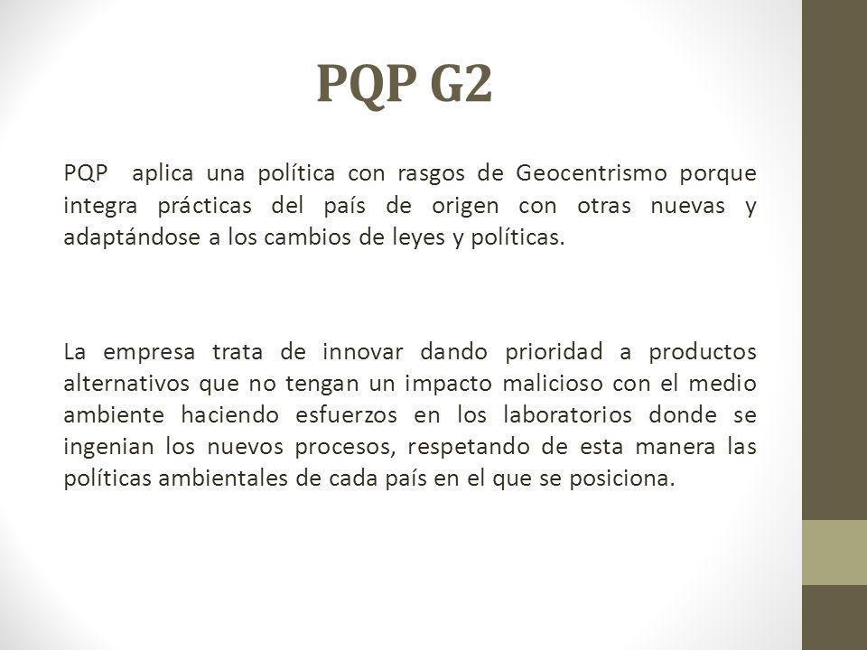 PQP G2 PQP aplica una política con rasgos de Geocentrismo porque integra prácticas del país de origen con otras nuevas y adaptándose a los cambios de leyes y políticas.