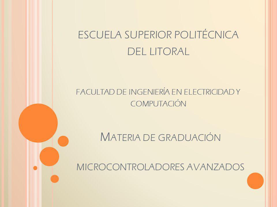 M ATERIA DE GRADUACIÓN MICROCONTROLADORES AVANZADOS ESCUELA SUPERIOR POLITÉCNICA DEL LITORAL FACULTAD DE INGENIERÍA EN ELECTRICIDAD Y COMPUTACIÓN