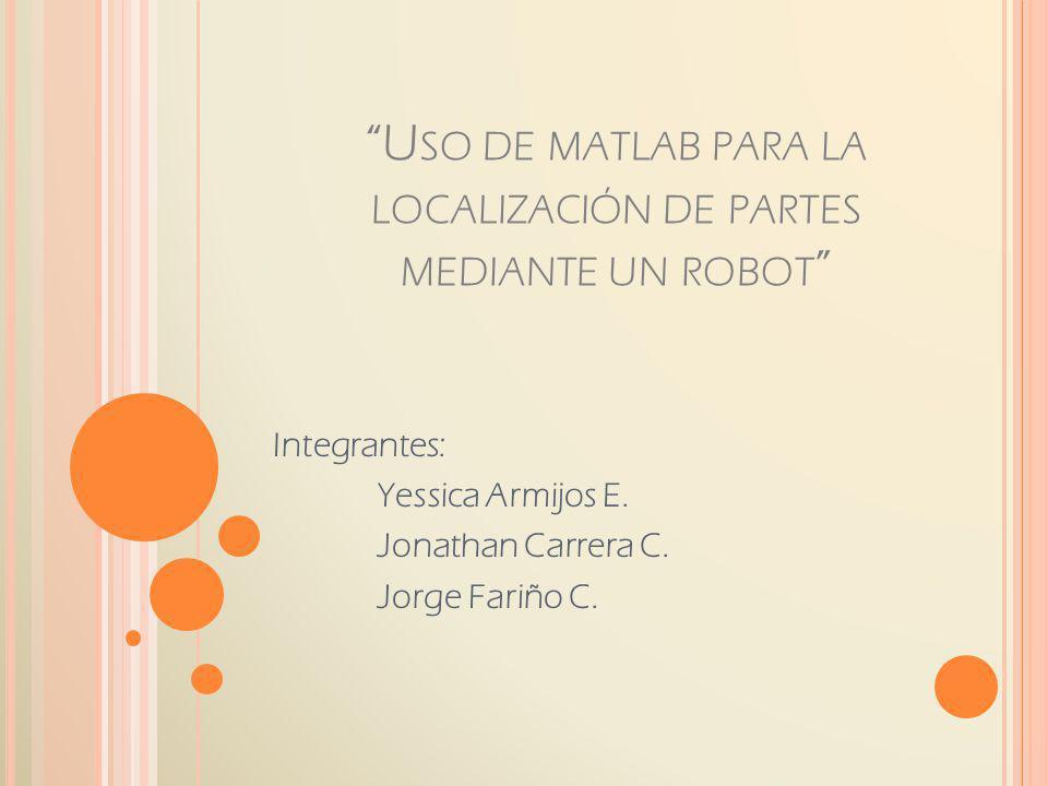 U SO DE MATLAB PARA LA LOCALIZACIÓN DE PARTES MEDIANTE UN ROBOT Integrantes: Yessica Armijos E. Jonathan Carrera C. Jorge Fariño C.