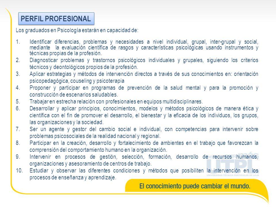 Los graduados en Psicología estarán en capacidad de: 1.Identificar diferencias, problemas y necesidades a nivel individual, grupal, inter-grupal y social, mediante la evaluación científica de rasgos y características psicológicas usando instrumentos y técnicas propias de la profesión.