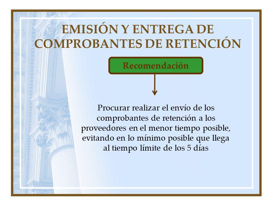 EMISIÓN Y ENTREGA DE COMPROBANTES DE RETENCIÓN Recomendación Procurar realizar el envío de los comprobantes de retención a los proveedores en el menor