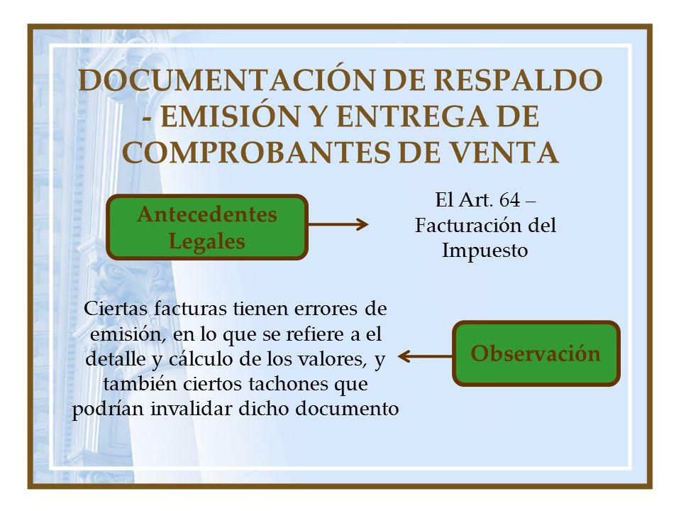 DOCUMENTACIÓN DE RESPALDO - EMISIÓN Y ENTREGA DE COMPROBANTES DE VENTA Antecedentes Legales El Art. 64 – Facturación del Impuesto Observación Ciertas