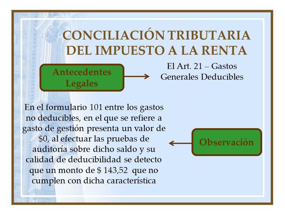 CONCILIACIÓN TRIBUTARIA DEL IMPUESTO A LA RENTA Antecedentes Legales El Art. 21 – Gastos Generales Deducibles Observación En el formulario 101 entre l