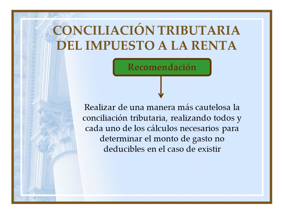 CONCILIACIÓN TRIBUTARIA DEL IMPUESTO A LA RENTA Recomendación Realizar de una manera más cautelosa la conciliación tributaria, realizando todos y cada