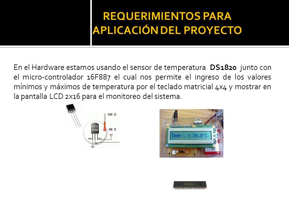 REQUERIMIENTOS PARA APLICACIÓN DEL PROYECTO En el Hardware estamos usando el sensor de temperatura DS1820 junto con el micro-controlador 16F887 el cua