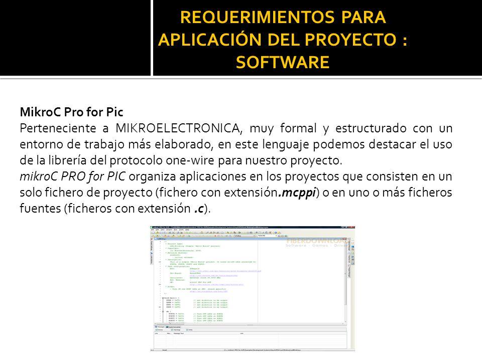 REQUERIMIENTOS PARA APLICACIÓN DEL PROYECTO : SOFTWARE MikroC Pro for Pic Perteneciente a MIKROELECTRONICA, muy formal y estructurado con un entorno d