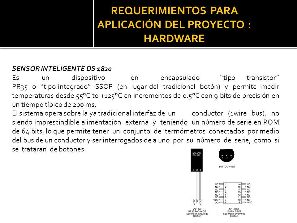 REQUERIMIENTOS PARA APLICACIÓN DEL PROYECTO : HARDWARE SENSOR INTELIGENTE DS 1820 Esundispositivoenencapsuladotipo transistor PR35 o tipo integrado SS