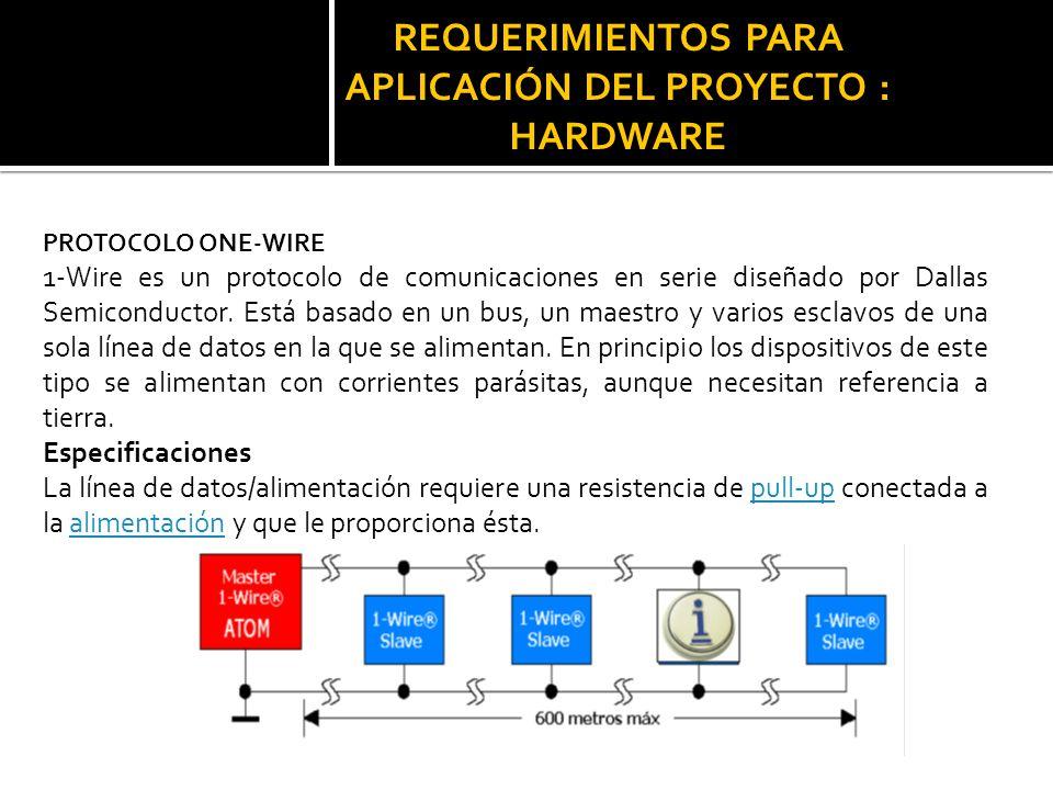 REQUERIMIENTOS PARA APLICACIÓN DEL PROYECTO : HARDWARE PROTOCOLO ONE-WIRE 1-Wire es un protocolo de comunicaciones en serie diseñado por Dallas Semico