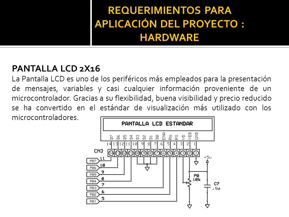 REQUERIMIENTOS PARA APLICACIÓN DEL PROYECTO : HARDWARE PANTALLA LCD 2X16 La Pantalla LCD es uno de los periféricos más empleados para la presentación