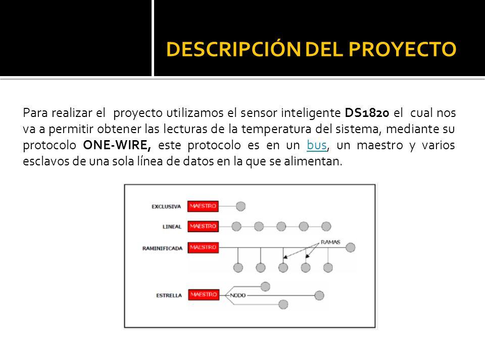 DESCRIPCIÓN DEL PROYECTO Para realizar el proyecto utilizamos el sensor inteligente DS1820 el cual nos va a permitir obtener las lecturas de la temper