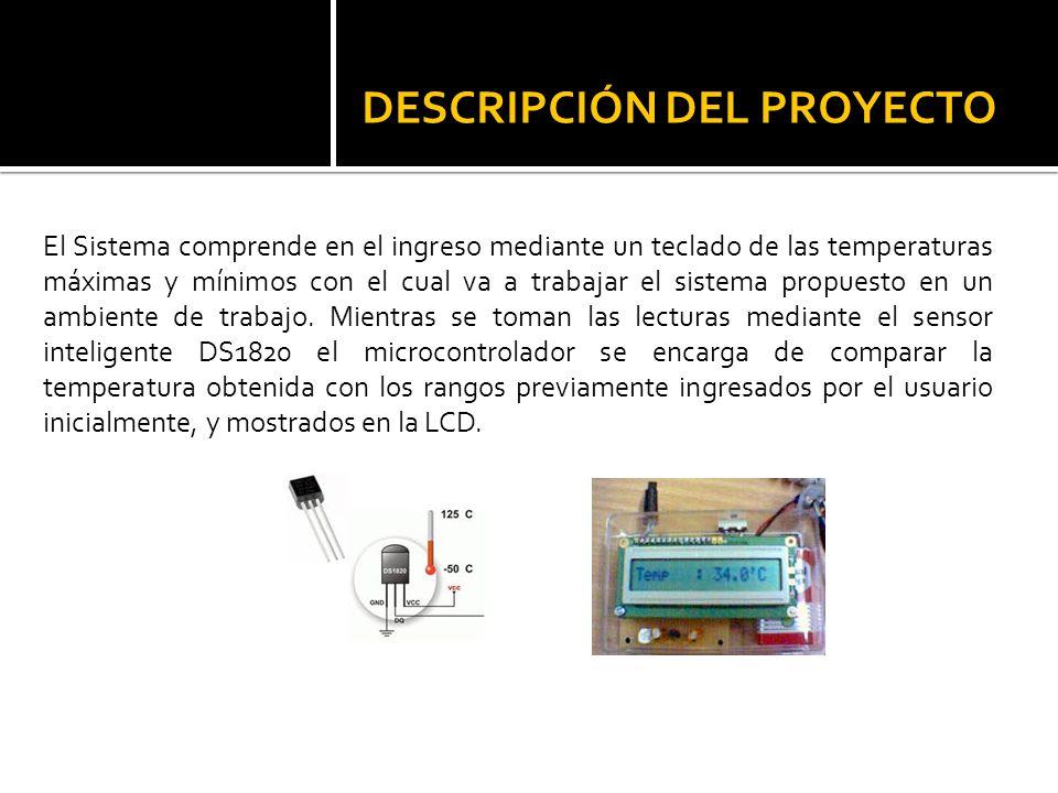 DESCRIPCIÓN DEL PROYECTO El Sistema comprende en el ingreso mediante un teclado de las temperaturas máximas y mínimos con el cual va a trabajar el sis