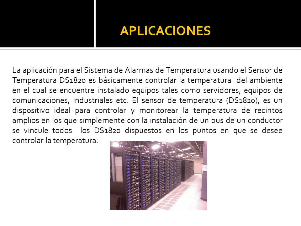 APLICACIONES La aplicación para el Sistema de Alarmas de Temperatura usando el Sensor de Temperatura DS1820 es básicamente controlar la temperatura de