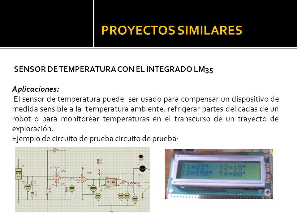 PROYECTOS SIMILARES SENSOR DE TEMPERATURA CON EL INTEGRADO LM35 Aplicaciones: El sensor de temperatura puede ser usado para compensar un dispositivo d
