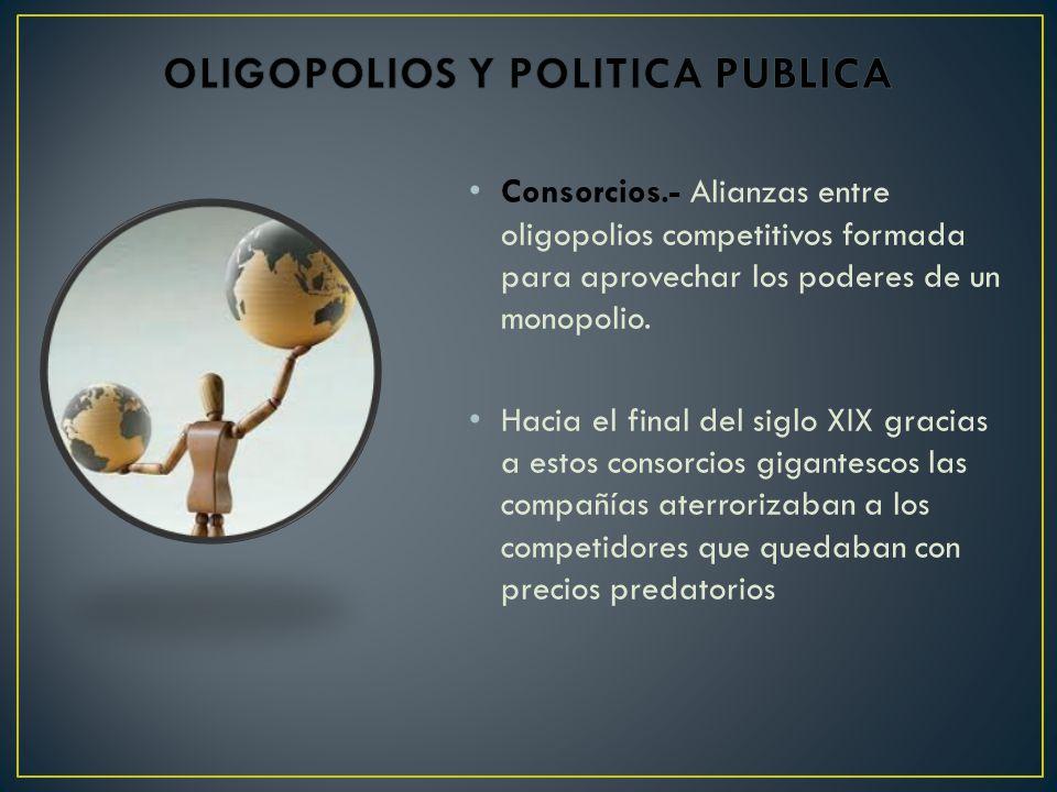 Consorcios.- Alianzas entre oligopolios competitivos formada para aprovechar los poderes de un monopolio.
