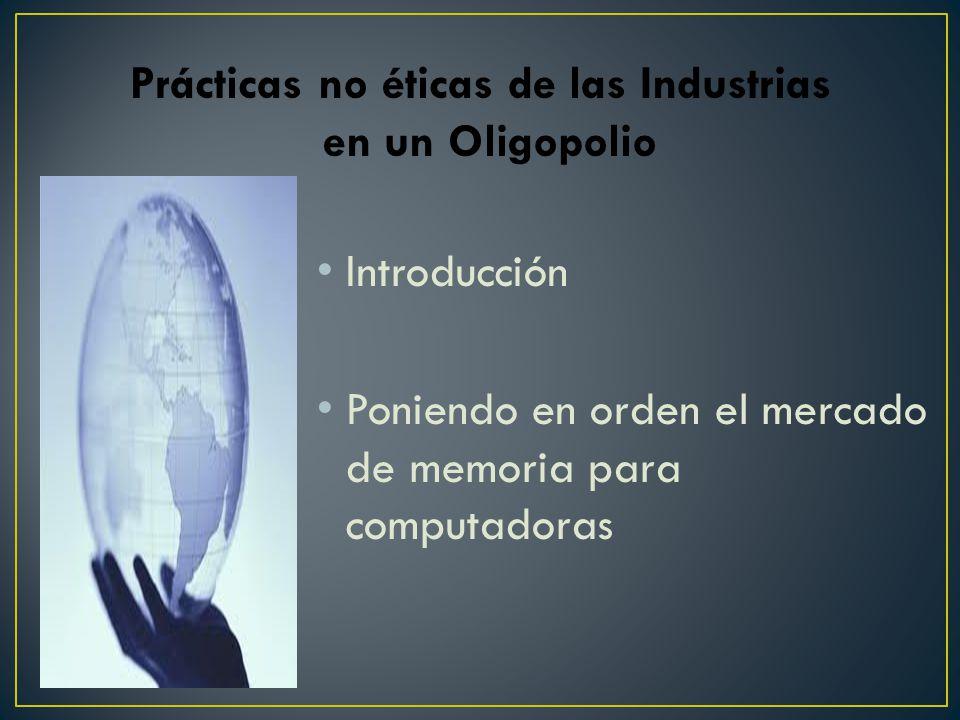 Introducción Poniendo en orden el mercado de memoria para computadoras Prácticas no éticas de las Industrias en un Oligopolio