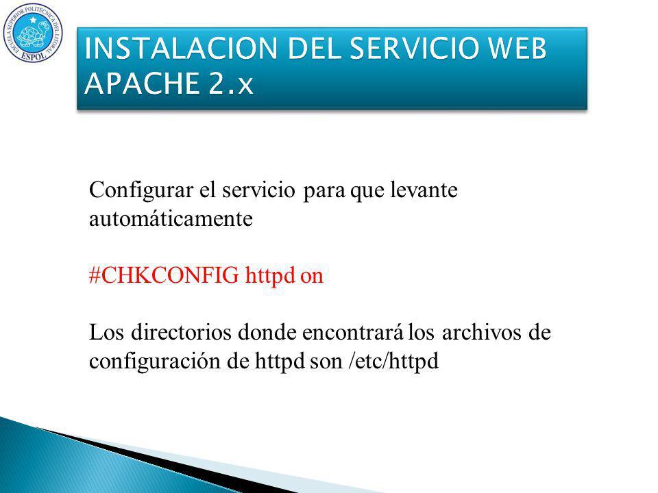 Configurar el servicio para que levante automáticamente #CHKCONFIG httpd on Los directorios donde encontrará los archivos de configuración de httpd son /etc/httpd