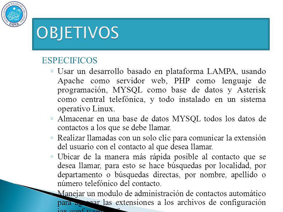 ESPECIFICOS Usar un desarrollo basado en plataforma LAMPA, usando Apache como servidor web, PHP como lenguaje de programación, MYSQL como base de datos y Asterisk como central telefónica, y todo instalado en un sistema operativo Linux.