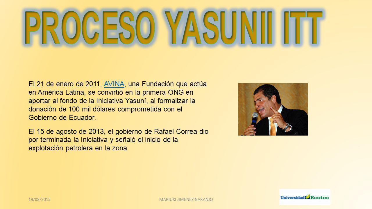 El 21 de enero de 2011, AVINA, una Fundación que actúa en América Latina, se convirtió en la primera ONG en aportar al fondo de la Iniciativa Yasuní, al formalizar la donación de 100 mil dólares comprometida con el Gobierno de Ecuador.AVINA El 15 de agosto de 2013, el gobierno de Rafael Correa dio por terminada la Iniciativa y señaló el inicio de la explotación petrolera en la zona 19/08/2013MARIUXI JIMENEZ NARANJO