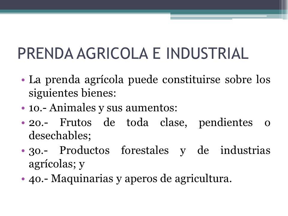 PRENDA AGRICOLA E INDUSTRIAL La prenda agrícola puede constituirse sobre los siguientes bienes: 1o.- Animales y sus aumentos: 2o.- Frutos de toda clas