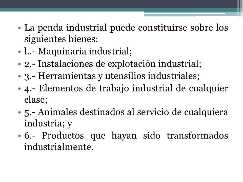 La penda industrial puede constituirse sobre los siguientes bienes: l..- Maquinaria industrial; 2.- Instalaciones de explotación industrial; 3.- Herra
