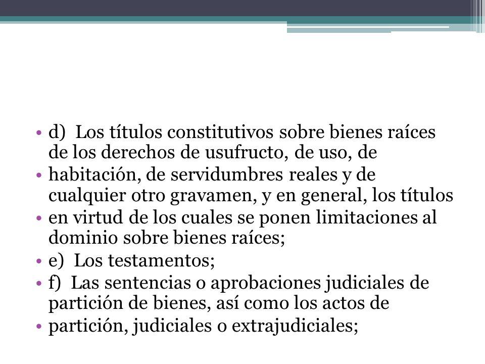 d) Los títulos constitutivos sobre bienes raíces de los derechos de usufructo, de uso, de habitación, de servidumbres reales y de cualquier otro grava