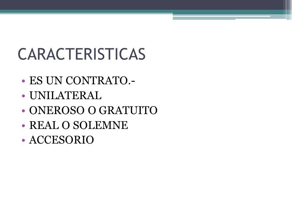 CARACTERISTICAS ES UN CONTRATO.- UNILATERAL ONEROSO O GRATUITO REAL O SOLEMNE ACCESORIO