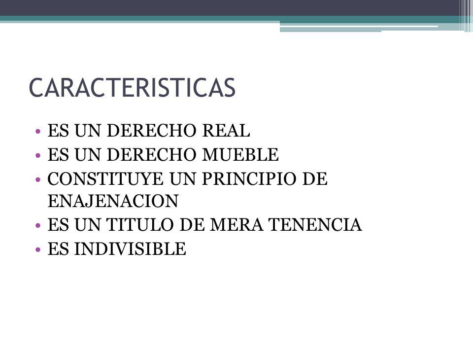 CARACTERISTICAS ES UN DERECHO REAL ES UN DERECHO MUEBLE CONSTITUYE UN PRINCIPIO DE ENAJENACION ES UN TITULO DE MERA TENENCIA ES INDIVISIBLE