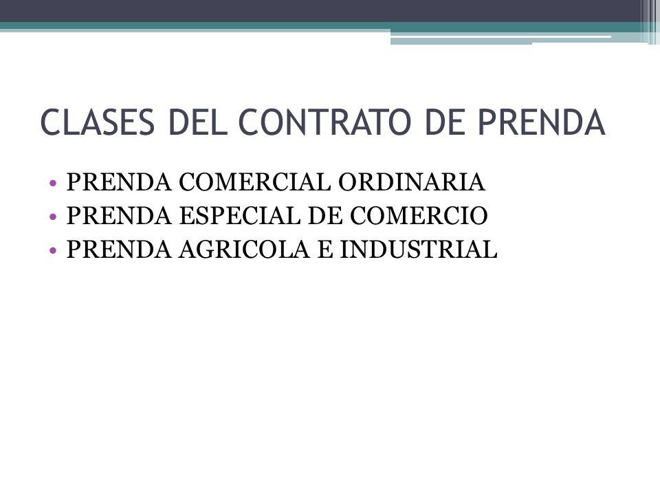 CLASES DEL CONTRATO DE PRENDA PRENDA COMERCIAL ORDINARIA PRENDA ESPECIAL DE COMERCIO PRENDA AGRICOLA E INDUSTRIAL
