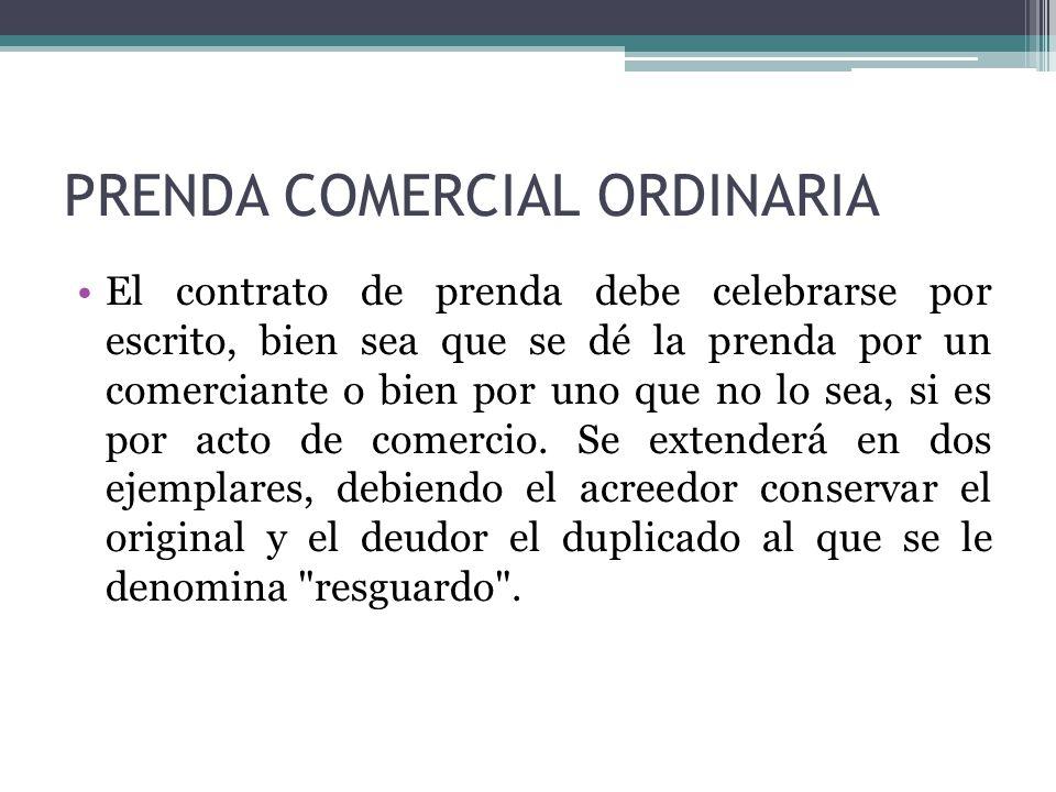 PRENDA COMERCIAL ORDINARIA El contrato de prenda debe celebrarse por escrito, bien sea que se dé la prenda por un comerciante o bien por uno que no lo