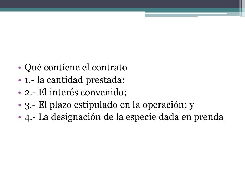 Qué contiene el contrato 1.- la cantidad prestada: 2.- El interés convenido; 3.- El plazo estipulado en la operación; y 4.- La designación de la espec